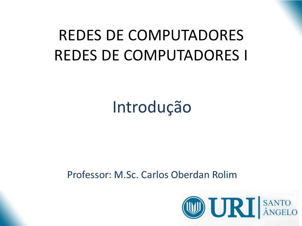 REDES DE COMPUTADORES REDES DE COMPUTADORES I Introdução Professor: M.Sc. Carlos Oberdan Rolim