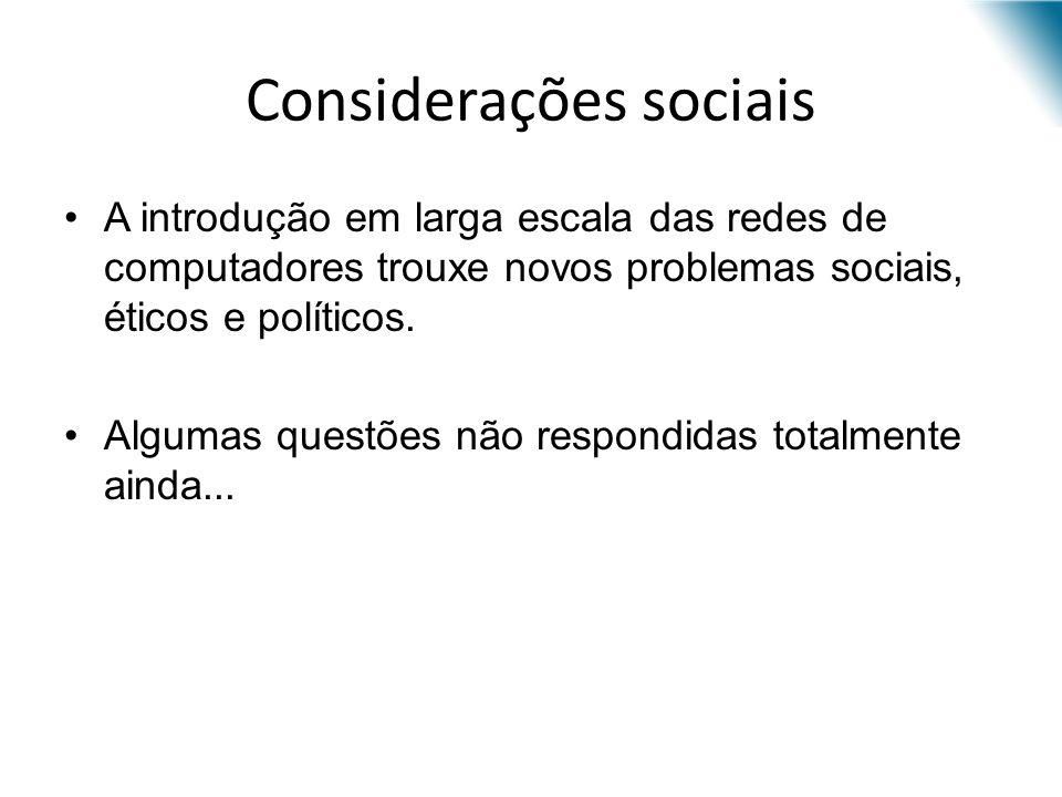 Considerações sociais A introdução em larga escala das redes de computadores trouxe novos problemas sociais, éticos e políticos. Algumas questões não