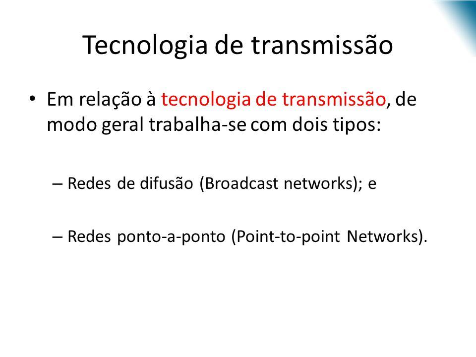 Tecnologia de transmissão Em relação à tecnologia de transmissão, de modo geral trabalha-se com dois tipos: – Redes de difusão (Broadcast networks); e