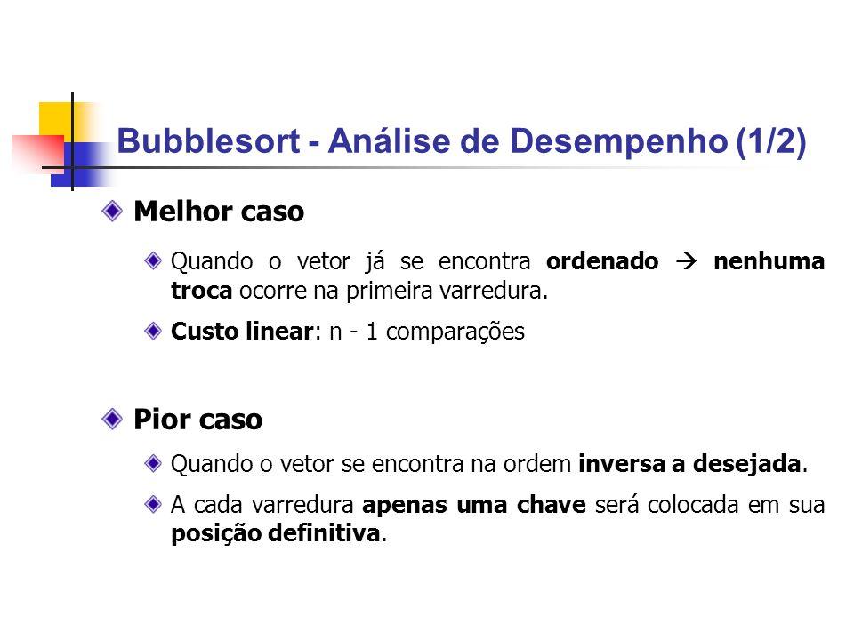 Bubblesort - Análise de Desempenho (1/2) Melhor caso Quando o vetor já se encontra ordenado nenhuma troca ocorre na primeira varredura. Custo linear: