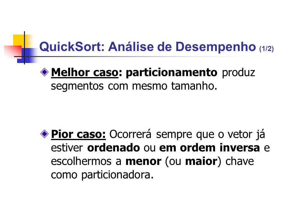 QuickSort: Análise de Desempenho (1/2) Melhor caso: particionamento produz segmentos com mesmo tamanho. Pior caso: Ocorrerá sempre que o vetor já esti