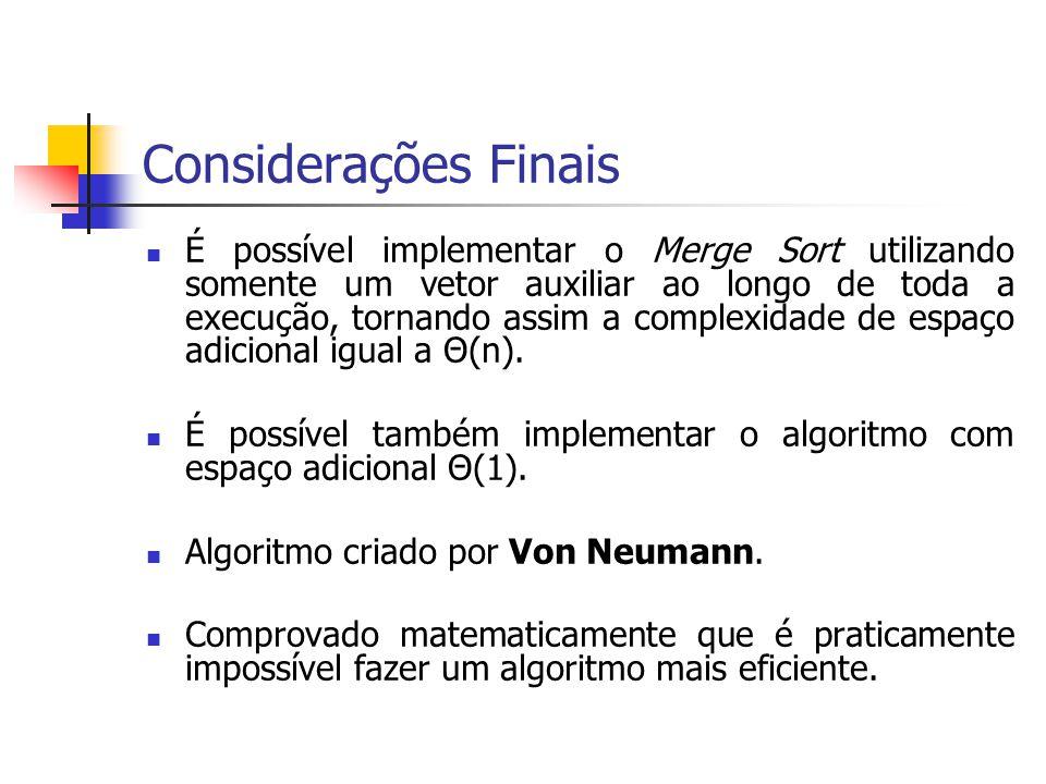 Considerações Finais É possível implementar o Merge Sort utilizando somente um vetor auxiliar ao longo de toda a execução, tornando assim a complexida