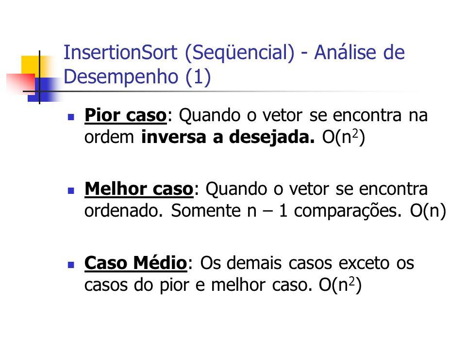 InsertionSort (Seqüencial) - Análise de Desempenho (1) Pior caso: Quando o vetor se encontra na ordem inversa a desejada. O(n 2 ) Melhor caso: Quando