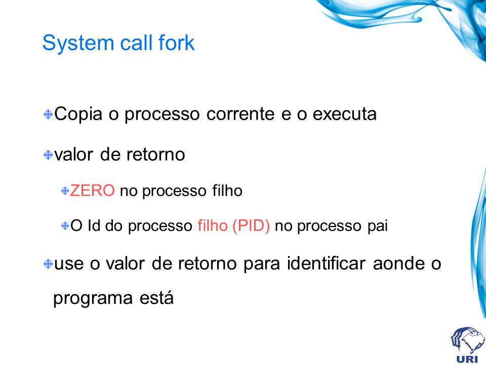 System call fork Copia o processo corrente e o executa valor de retorno ZERO no processo filho O Id do processo filho (PID) no processo pai use o valo