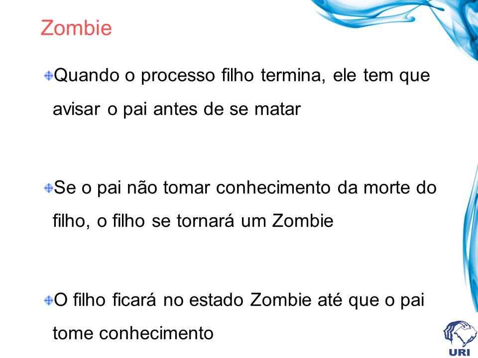 Zombie Quando o processo filho termina, ele tem que avisar o pai antes de se matar Se o pai não tomar conhecimento da morte do filho, o filho se tornará um Zombie O filho ficará no estado Zombie até que o pai tome conhecimento