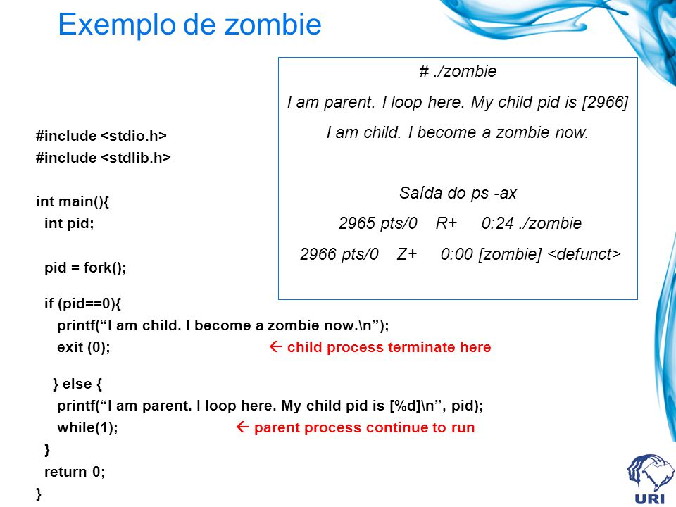Exemplo de zombie #include int main(){ int pid; pid = fork(); if (pid==0){ printf(I am child. I become a zombie now.\n); exit (0); child process termi