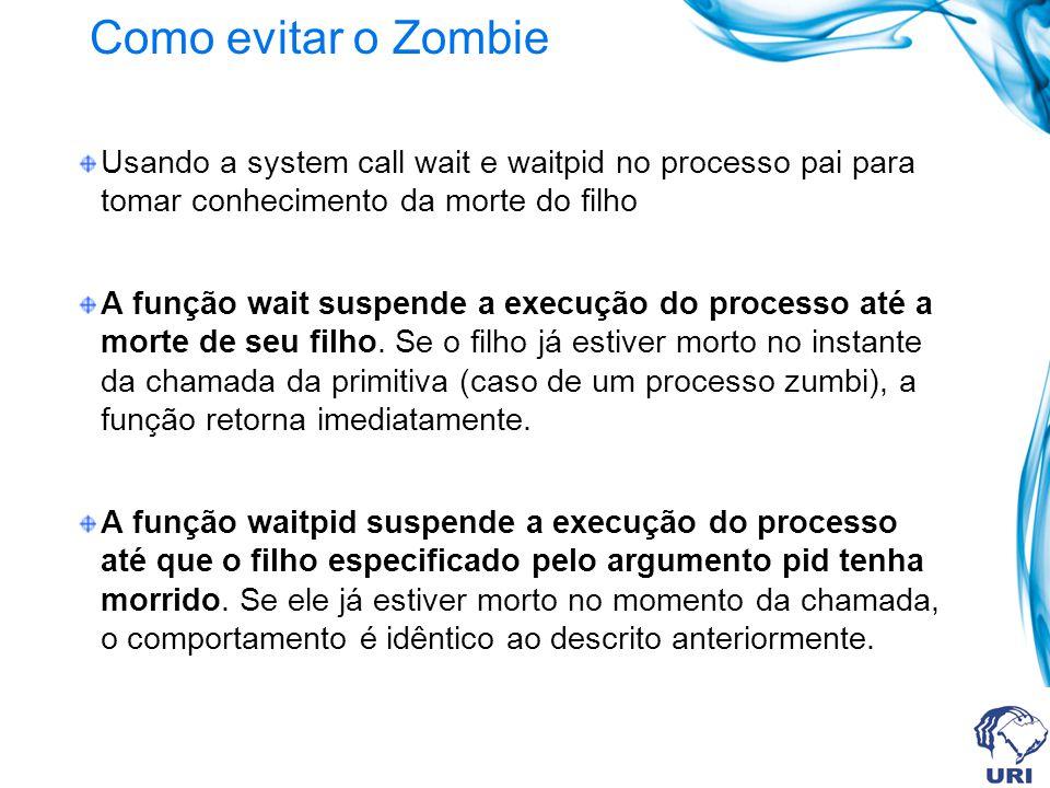 Como evitar o Zombie Usando a system call wait e waitpid no processo pai para tomar conhecimento da morte do filho A função wait suspende a execução do processo até a morte de seu filho.