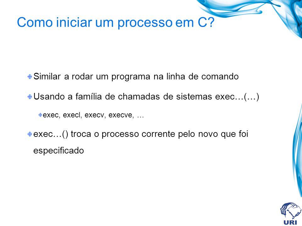Como iniciar um processo em C? Similar a rodar um programa na linha de comando Usando a família de chamadas de sistemas exec…(…) exec, execl, execv, e
