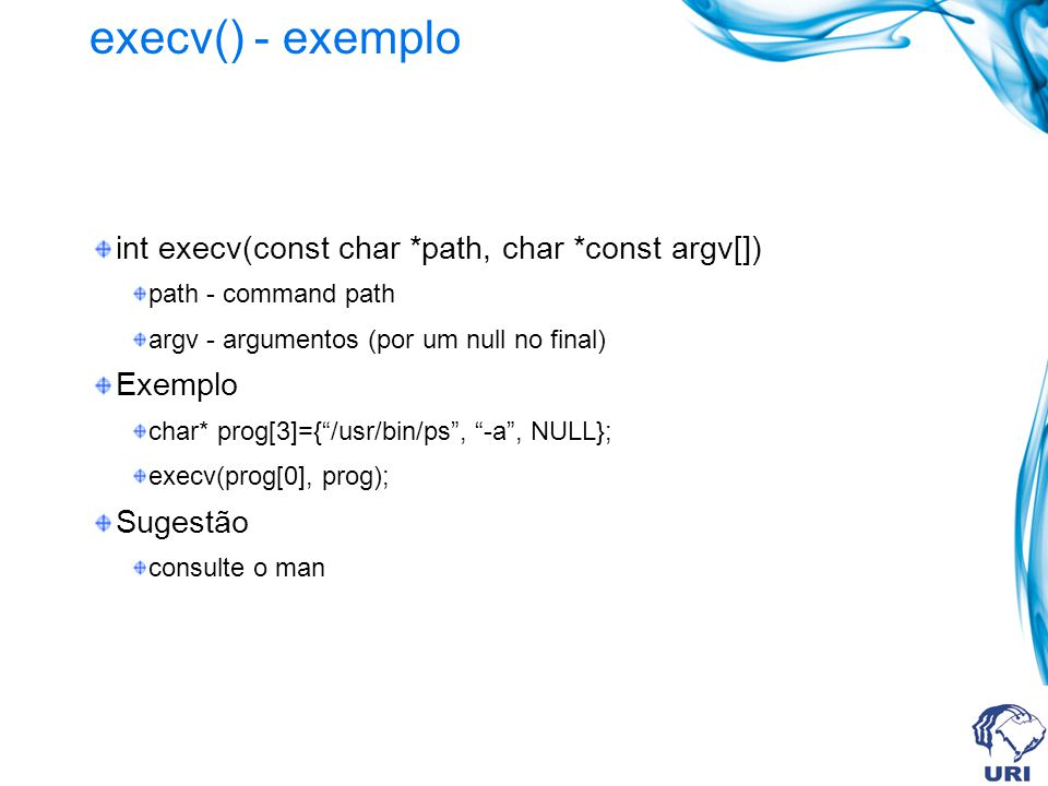 execv() - exemplo int execv(const char *path, char *const argv[]) path - command path argv - argumentos (por um null no final) Exemplo char* prog[3]={/usr/bin/ps, -a, NULL}; execv(prog[0], prog); Sugestão consulte o man