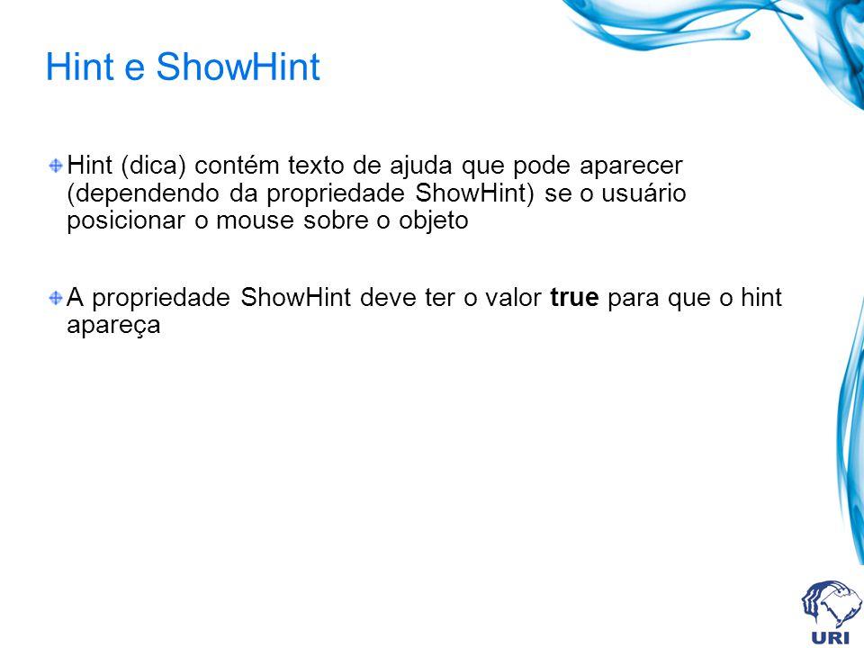 Hint e ShowHint Hint (dica) contém texto de ajuda que pode aparecer (dependendo da propriedade ShowHint) se o usuário posicionar o mouse sobre o objeto A propriedade ShowHint deve ter o valor true para que o hint apareça