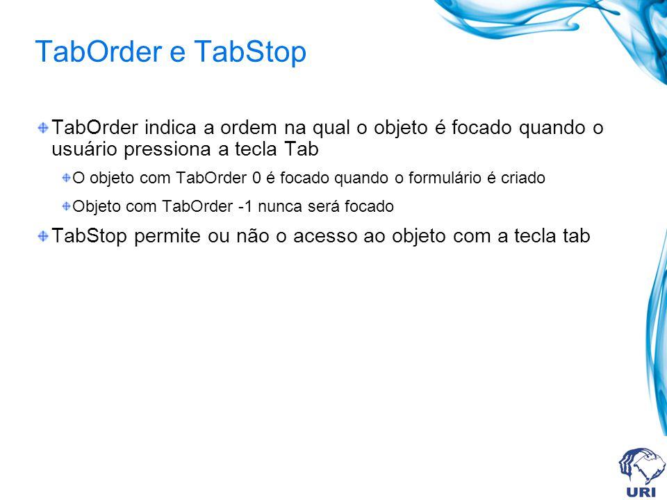 TabOrder e TabStop TabOrder indica a ordem na qual o objeto é focado quando o usuário pressiona a tecla Tab O objeto com TabOrder 0 é focado quando o formulário é criado Objeto com TabOrder -1 nunca será focado TabStop permite ou não o acesso ao objeto com a tecla tab