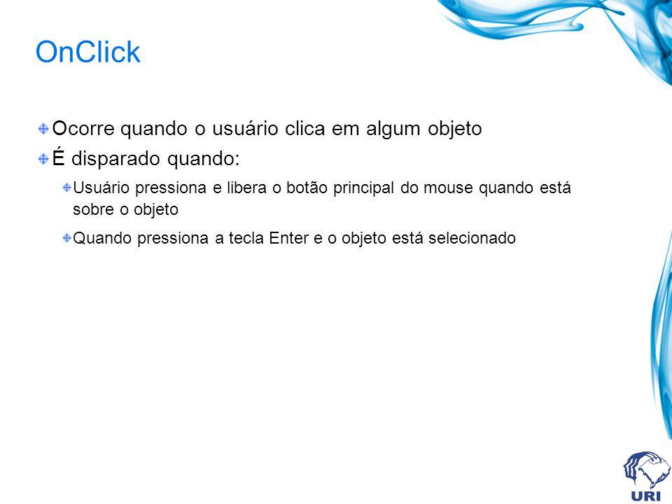 OnClick Ocorre quando o usuário clica em algum objeto É disparado quando: Usuário pressiona e libera o botão principal do mouse quando está sobre o objeto Quando pressiona a tecla Enter e o objeto está selecionado