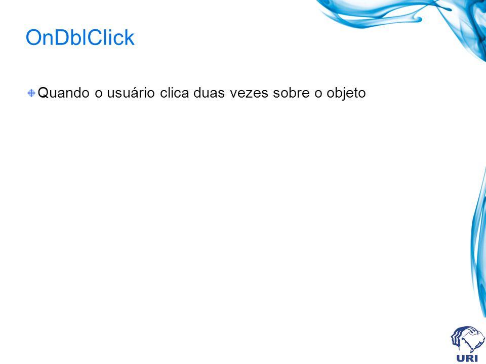 OnDblClick Quando o usuário clica duas vezes sobre o objeto