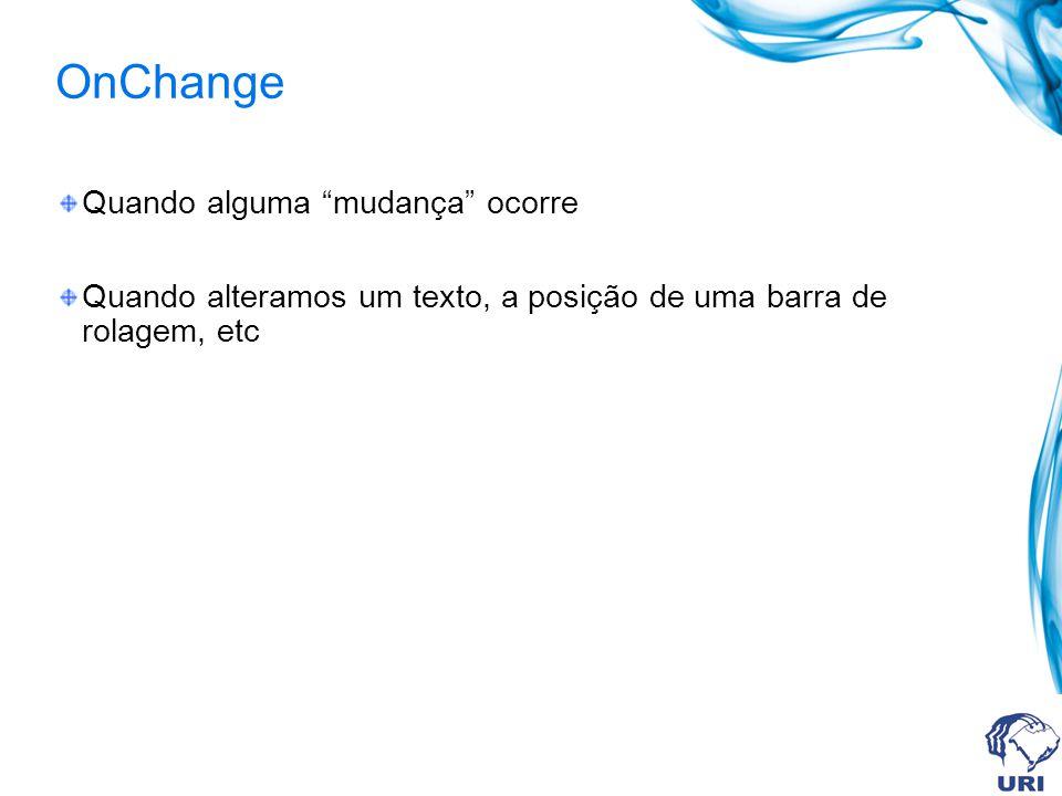 OnChange Quando alguma mudança ocorre Quando alteramos um texto, a posição de uma barra de rolagem, etc