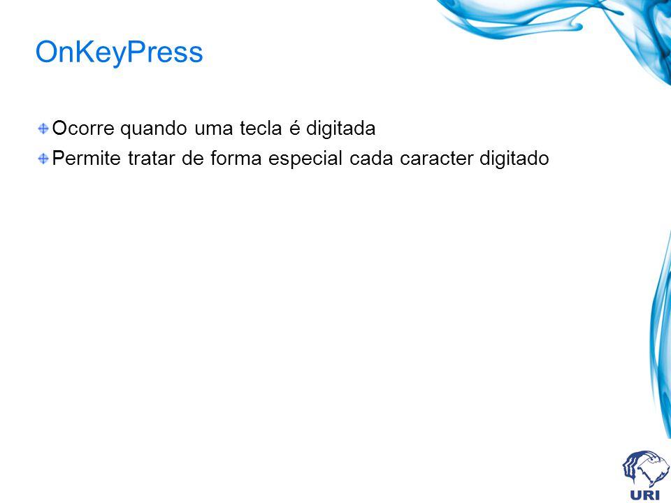 OnKeyPress Ocorre quando uma tecla é digitada Permite tratar de forma especial cada caracter digitado