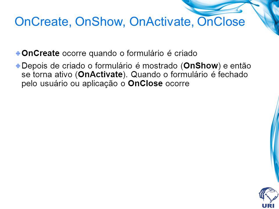 OnCreate, OnShow, OnActivate, OnClose OnCreate ocorre quando o formulário é criado Depois de criado o formulário é mostrado (OnShow) e então se torna ativo (OnActivate).
