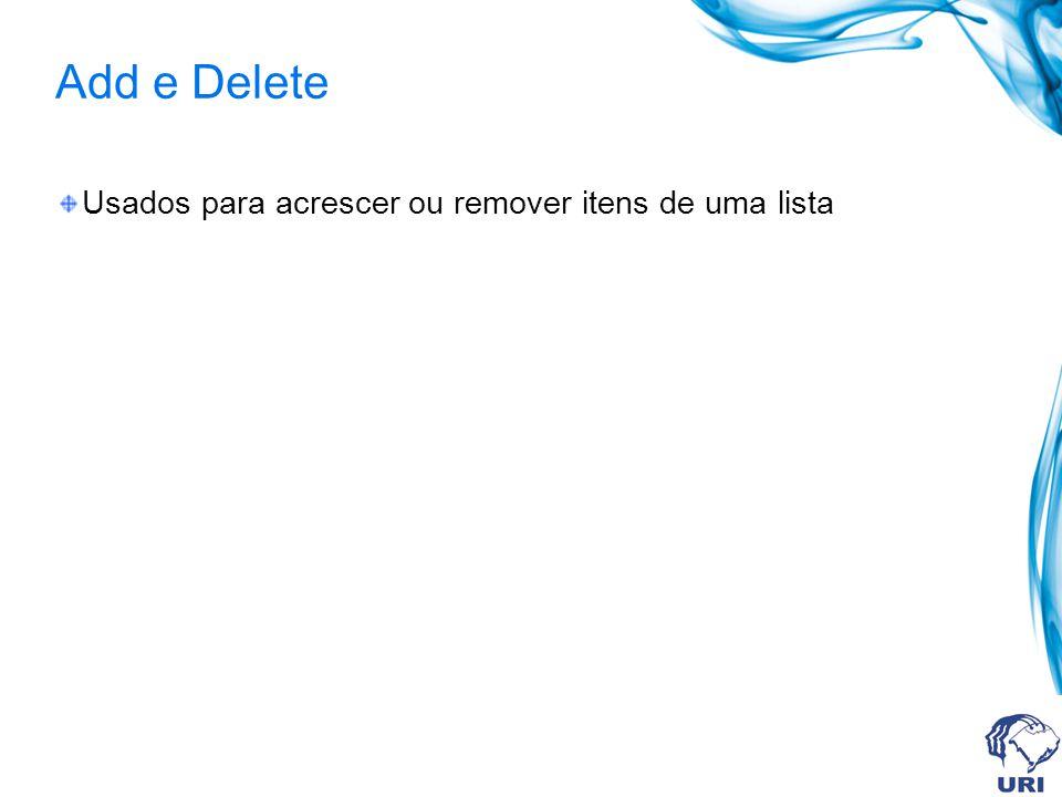 Add e Delete Usados para acrescer ou remover itens de uma lista
