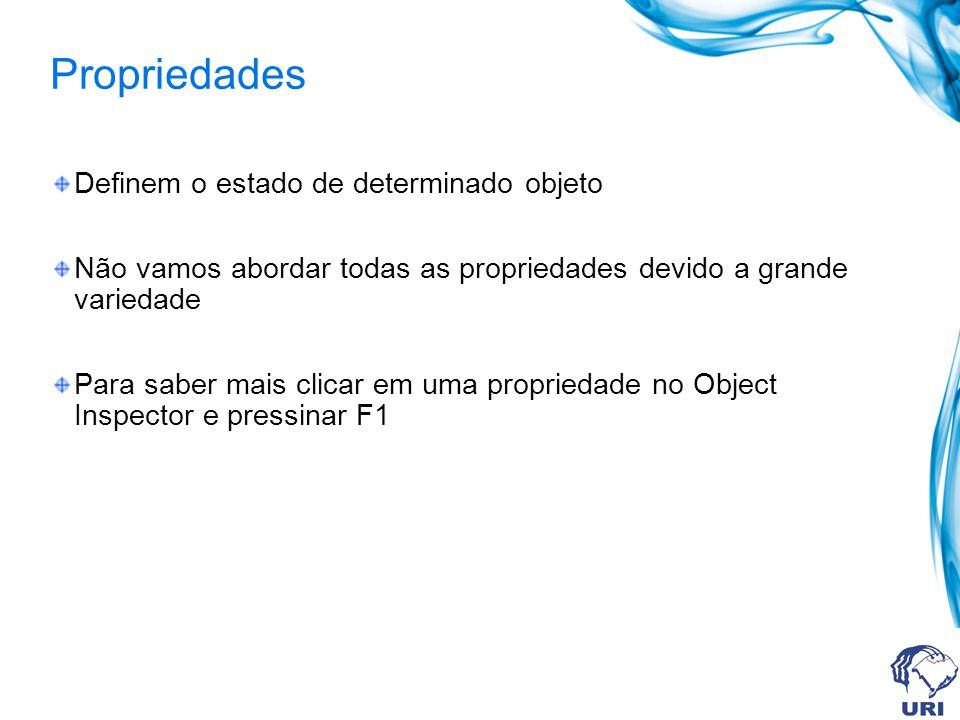 Propriedades Definem o estado de determinado objeto Não vamos abordar todas as propriedades devido a grande variedade Para saber mais clicar em uma propriedade no Object Inspector e pressinar F1