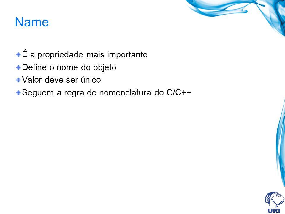 Name É a propriedade mais importante Define o nome do objeto Valor deve ser único Seguem a regra de nomenclatura do C/C++