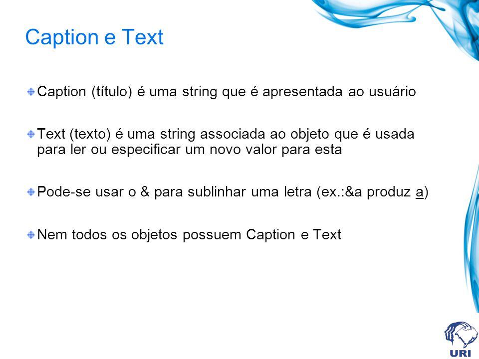 Caption e Text Caption (título) é uma string que é apresentada ao usuário Text (texto) é uma string associada ao objeto que é usada para ler ou especificar um novo valor para esta Pode-se usar o & para sublinhar uma letra (ex.:&a produz a) Nem todos os objetos possuem Caption e Text
