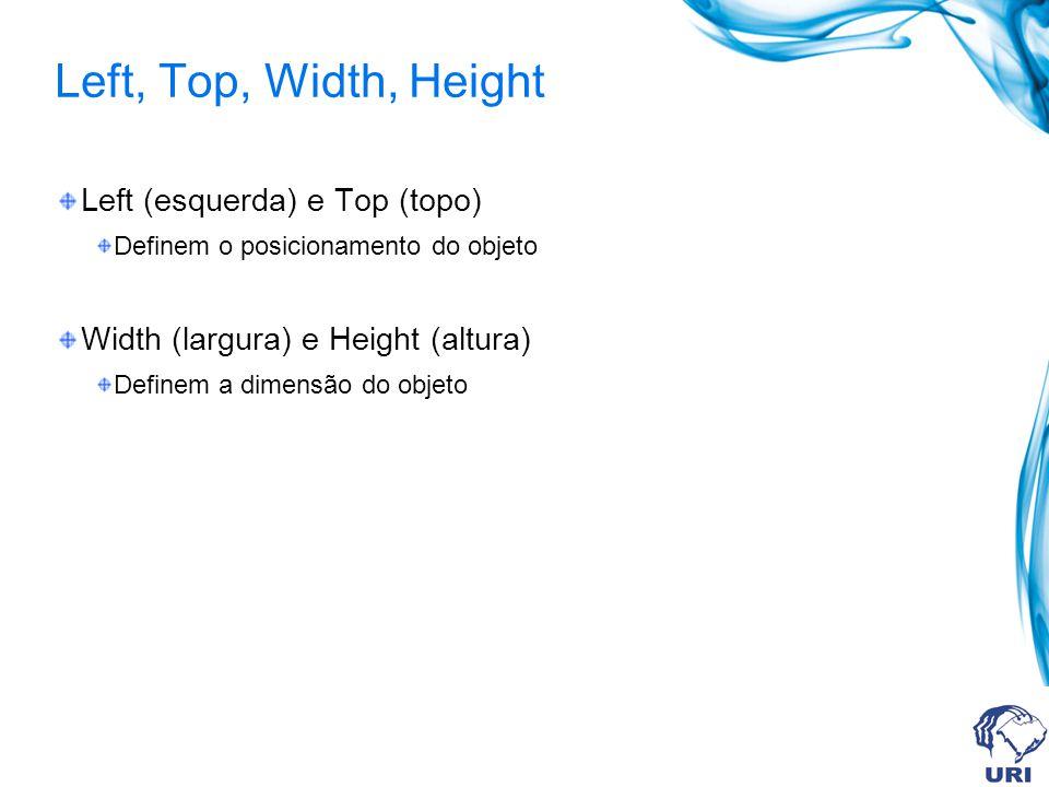 Left, Top, Width, Height Left (esquerda) e Top (topo) Definem o posicionamento do objeto Width (largura) e Height (altura) Definem a dimensão do objeto