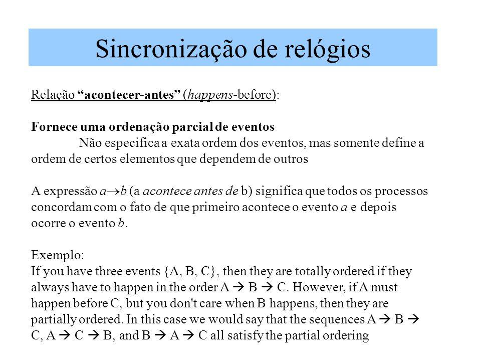Sincronização de relógios Relação acontecer-antes (happens-before): Fornece uma ordenação parcial de eventos Não especifica a exata ordem dos eventos, mas somente define a ordem de certos elementos que dependem de outros A expressão a b (a acontece antes de b) significa que todos os processos concordam com o fato de que primeiro acontece o evento a e depois ocorre o evento b.