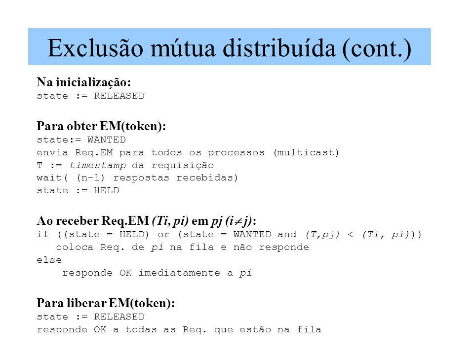 Exclusão mútua distribuída (cont.) Na inicialização: state := RELEASED Para obter EM(token): state:= WANTED envia Req.EM para todos os processos (multicast) T := timestamp da requisição wait( (n-1) respostas recebidas) state := HELD Ao receber Req.EM (Ti, pi) em pj (i j): if ((state = HELD) or (state = WANTED and (T,pj) < (Ti, pi))) coloca Req.