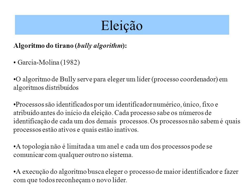 Eleição Algoritmo do tirano (bully algorithm): Garcia-Molina (1982) O algoritmo de Bully serve para eleger um líder (processo coordenador) em algoritmos distribuídos Processos são identificados por um identificador numérico, único, fixo e atribuído antes do início da eleição.
