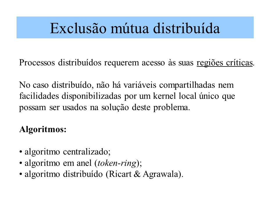 Exclusão mútua distribuída Processos distribuídos requerem acesso às suas regiões críticas. No caso distribuído, não há variáveis compartilhadas nem f