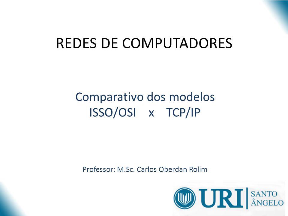 REDES DE COMPUTADORES Comparativo dos modelos ISSO/OSI x TCP/IP Professor: M.Sc. Carlos Oberdan Rolim