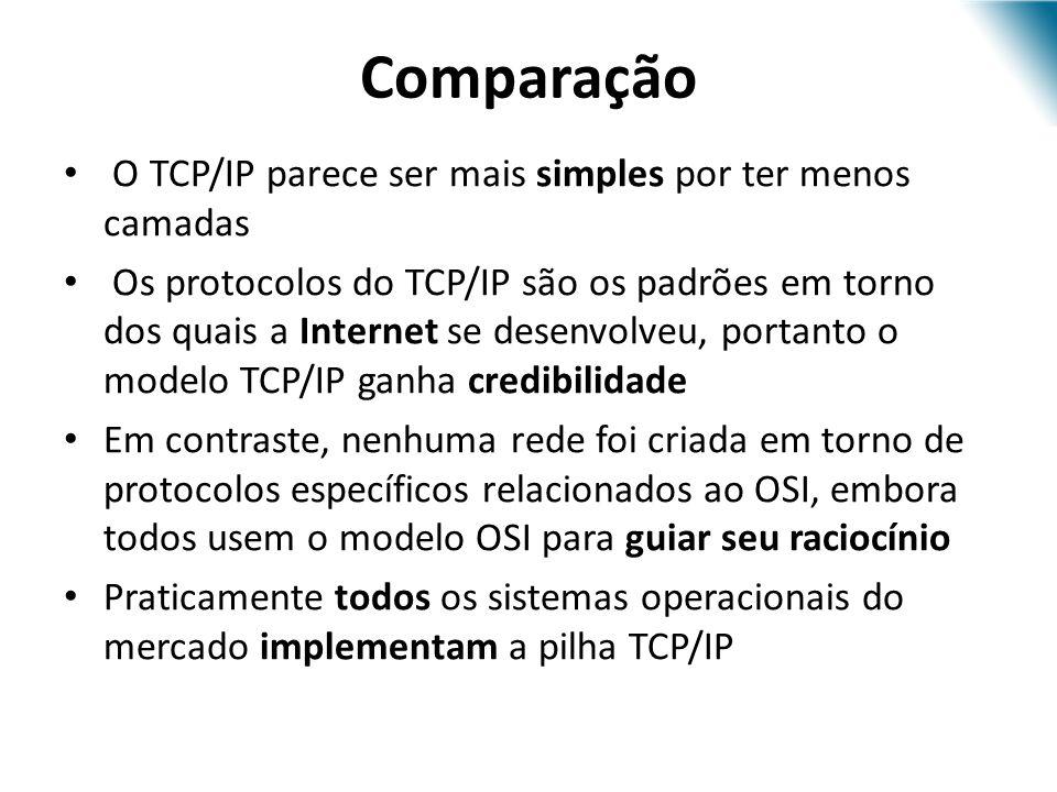 O TCP/IP parece ser mais simples por ter menos camadas Os protocolos do TCP/IP são os padrões em torno dos quais a Internet se desenvolveu, portanto o