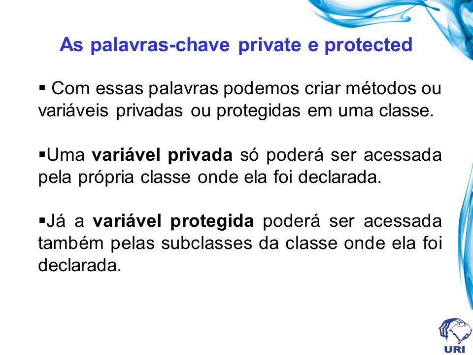 As palavras-chave private e protected Com essas palavras podemos criar métodos ou variáveis privadas ou protegidas em uma classe. Uma variável privada