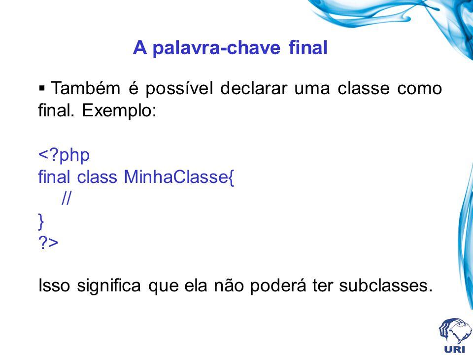 A palavra-chave final Também é possível declarar uma classe como final. Exemplo: <?php final class MinhaClasse{ // } ?> Isso significa que ela não pod