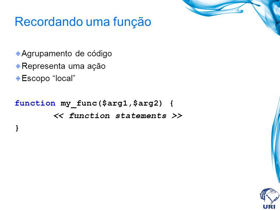 Recordando uma função Agrupamento de código Representa uma ação Escopo local function my_func($arg1,$arg2) { > }