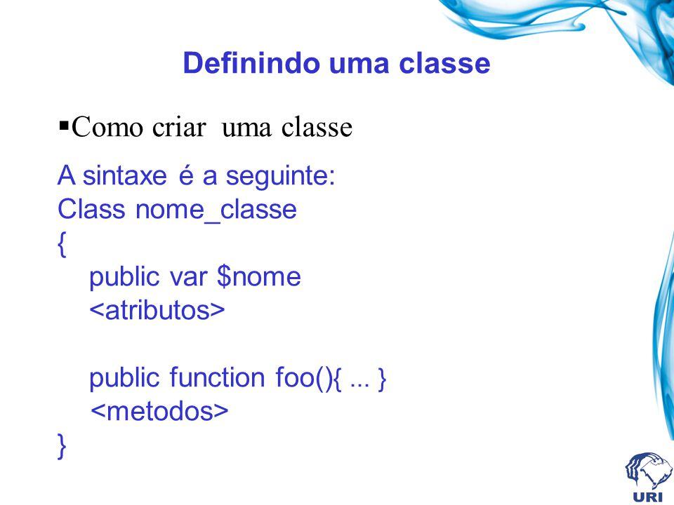 Definindo uma classe Como criar uma classe A sintaxe é a seguinte: Class nome_classe { public var $nome public function foo() {... } }