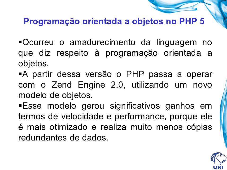 Programação orientada a objetos no PHP 5 Ocorreu o amadurecimento da linguagem no que diz respeito à programação orientada a objetos. A partir dessa v