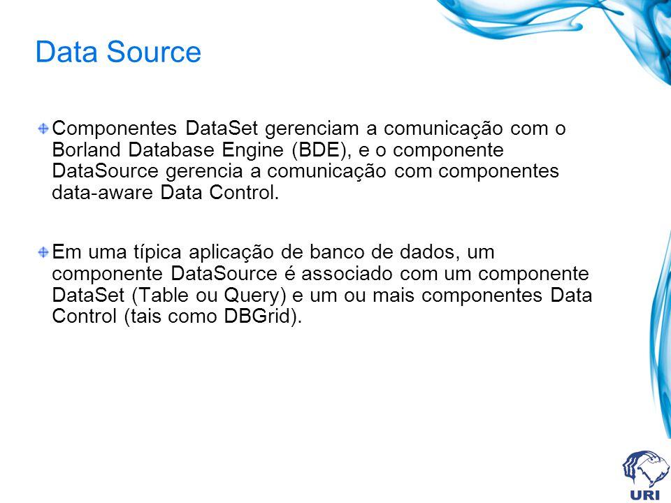 Data Source Componentes DataSet gerenciam a comunicação com o Borland Database Engine (BDE), e o componente DataSource gerencia a comunicação com componentes data-aware Data Control.