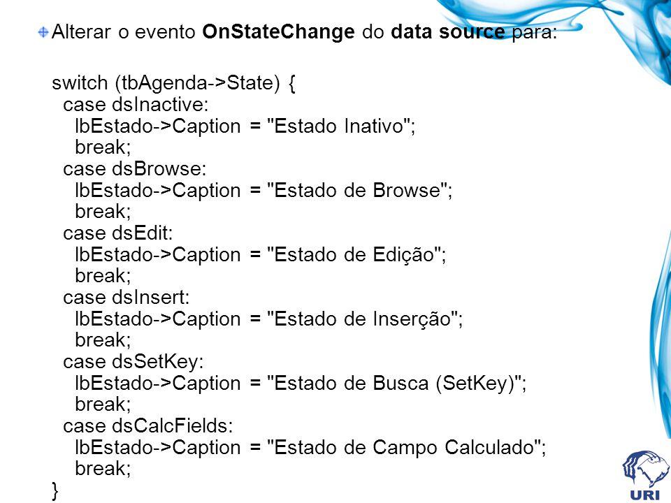 Alterar o evento OnStateChange do data source para: switch (tbAgenda->State) { case dsInactive: lbEstado->Caption = Estado Inativo ; break; case dsBrowse: lbEstado->Caption = Estado de Browse ; break; case dsEdit: lbEstado->Caption = Estado de Edição ; break; case dsInsert: lbEstado->Caption = Estado de Inserção ; break; case dsSetKey: lbEstado->Caption = Estado de Busca (SetKey) ; break; case dsCalcFields: lbEstado->Caption = Estado de Campo Calculado ; break; }