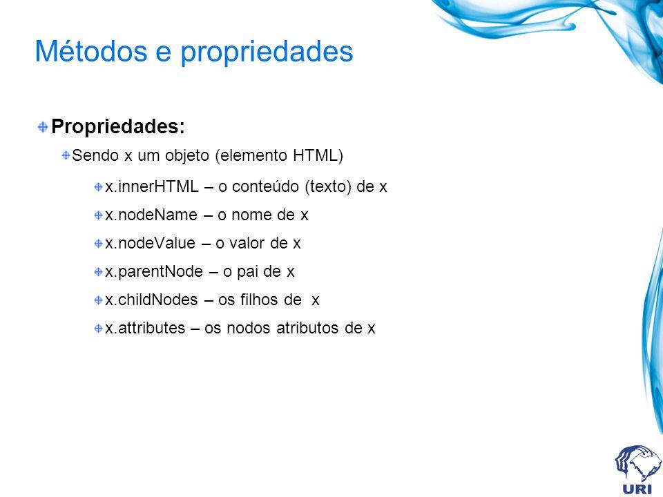 Métodos e propriedades Propriedades: Sendo x um objeto (elemento HTML) x.innerHTML – o conteúdo (texto) de x x.nodeName – o nome de x x.nodeValue – o valor de x x.parentNode – o pai de x x.childNodes – os filhos de x x.attributes – os nodos atributos de x