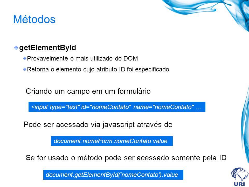 Métodos getElementById Provavelmente o mais utilizado do DOM Retorna o elemento cujo atributo ID foi especificado Criando um campo em um formulário Pode ser acessado via javascript através de Se for usado o método pode ser acessado somente pela ID <input type= text id= nomeContato name= nomeContato ...