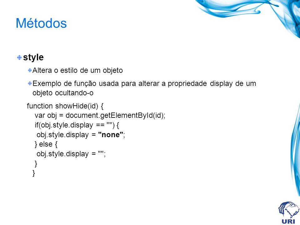 Métodos style Altera o estilo de um objeto Exemplo de função usada para alterar a propriedade display de um objeto ocultando-o function showHide(id) { var obj = document.getElementById(id); if(obj.style.display == ) { obj.style.display = none ; } else { obj.style.display = ; } }