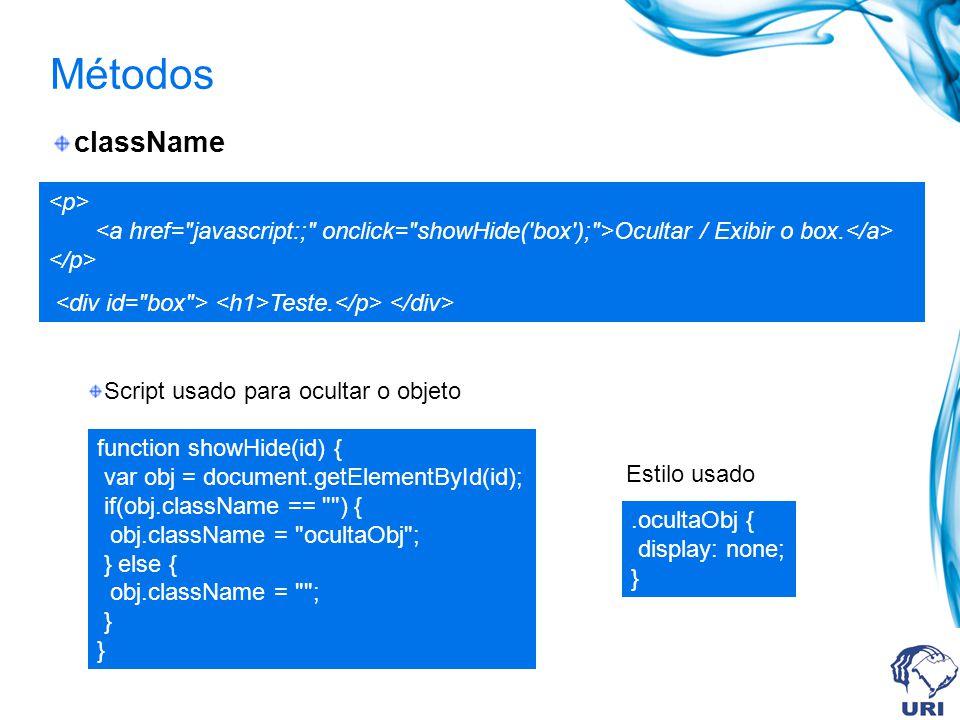 Métodos className Script usado para ocultar o objeto Estilo usado function showHide(id) { var obj = document.getElementById(id); if(obj.className == ) { obj.className = ocultaObj ; } else { obj.className = ; } }.ocultaObj { display: none; } Ocultar / Exibir o box.
