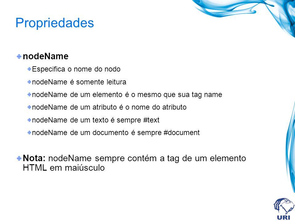 Propriedades nodeName Especifica o nome do nodo nodeName é somente leitura nodeName de um elemento é o mesmo que sua tag name nodeName de um atributo é o nome do atributo nodeName de um texto é sempre #text nodeName de um documento é sempre #document Nota: nodeName sempre contém a tag de um elemento HTML em maiúsculo