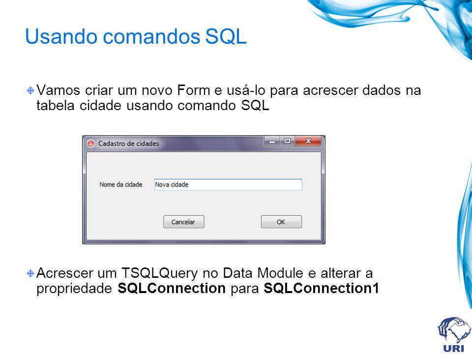 Usando comandos SQL Vamos criar um novo Form e usá-lo para acrescer dados na tabela cidade usando comando SQL Acrescer um TSQLQuery no Data Module e a