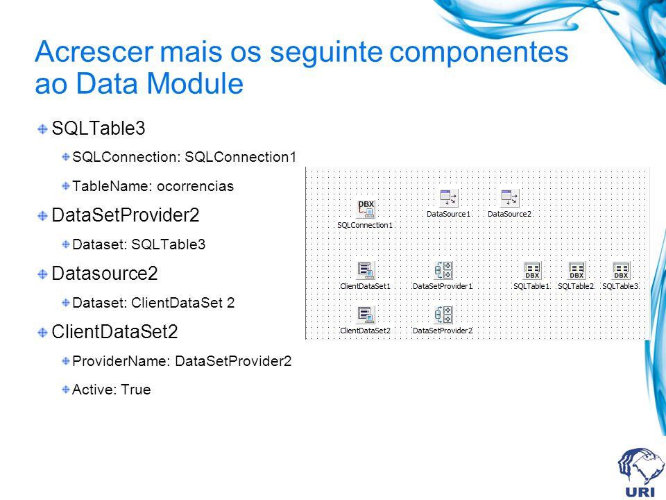 Acrescer mais os seguinte componentes ao Data Module SQLTable3 SQLConnection: SQLConnection1 TableName: ocorrencias DataSetProvider2 Dataset: SQLTable