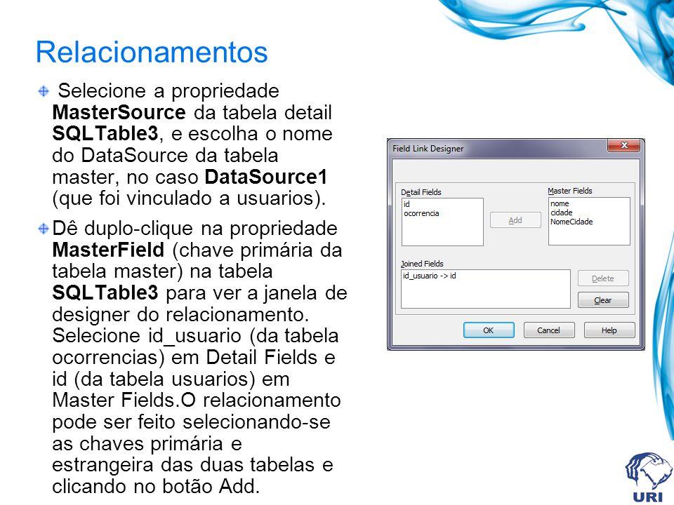Relacionamentos Selecione a propriedade MasterSource da tabela detail SQLTable3, e escolha o nome do DataSource da tabela master, no caso DataSource1