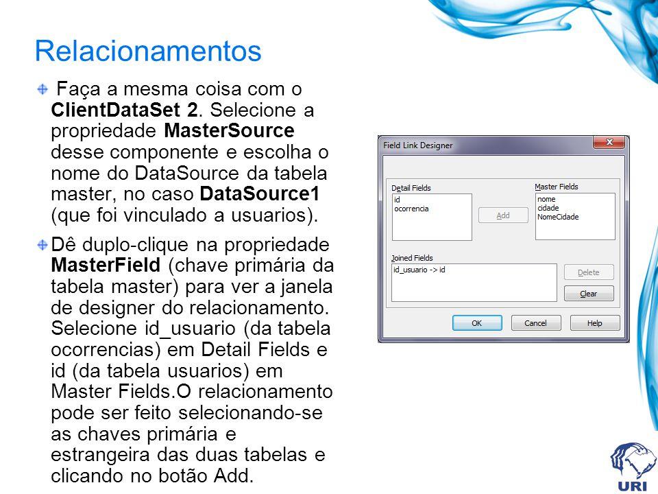 Relacionamentos Faça a mesma coisa com o ClientDataSet 2. Selecione a propriedade MasterSource desse componente e escolha o nome do DataSource da tabe
