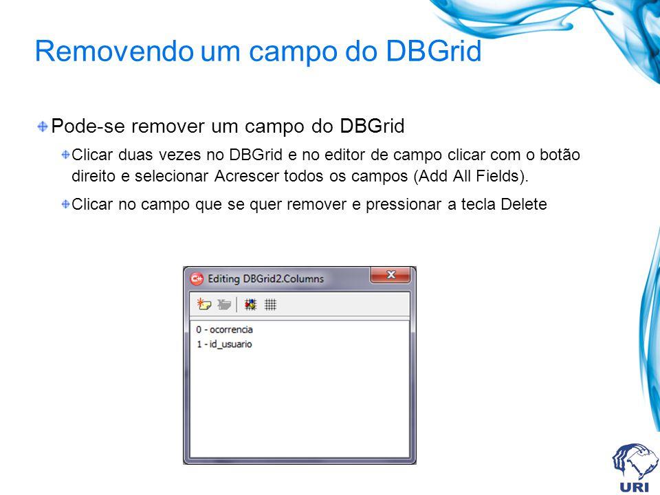 Removendo um campo do DBGrid Pode-se remover um campo do DBGrid Clicar duas vezes no DBGrid e no editor de campo clicar com o botão direito e selecion