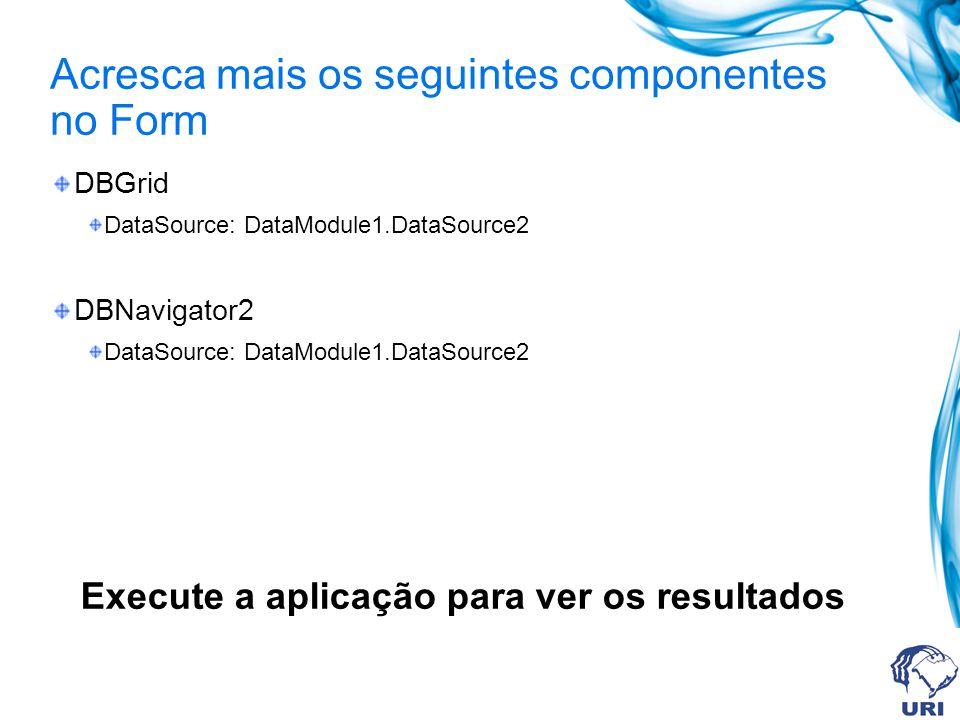 Acresca mais os seguintes componentes no Form DBGrid DataSource: DataModule1.DataSource2 DBNavigator2 DataSource: DataModule1.DataSource2 Execute a ap