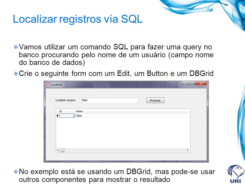 Localizar registros via SQL Vamos utilizar um comando SQL para fazer uma query no banco procurando pelo nome de um usuário (campo nome do banco de dad